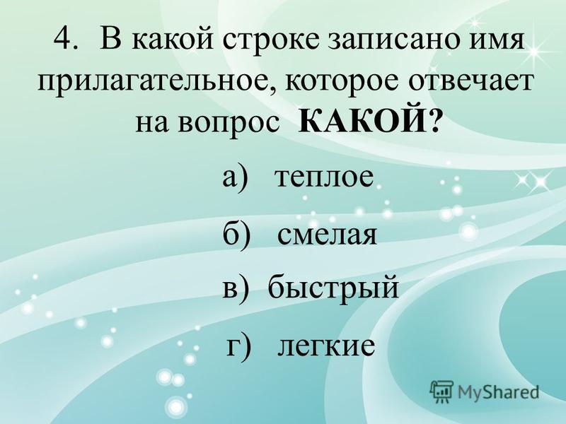 4. В какой строке записано имя прилагательное, которое отвечает на вопрос КАКОЙ? а) теплое б) смелая в) быстрый г) легкие