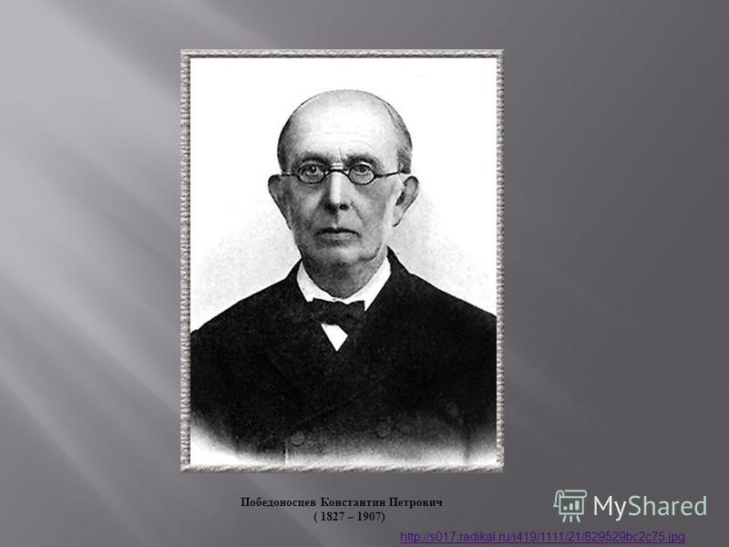 Победоносцев Константин Петрович ( 1827 – 1907) http://s017.radikal.ru/i419/1111/21/829529bc2c75.jpg