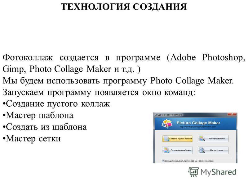 ТЕХНОЛОГИЯ СОЗДАНИЯ Фотоколлаж создается в программе (Adobe Photoshop, Gimp, Photo Collage Maker и т.д. ) Мы будем использовать программу Photo Collage Maker. Запускаем программу появляется окно команд: Создание пустого коллаж Мастер шаблона Создать