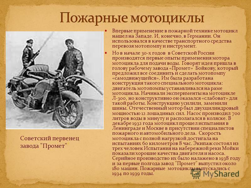 Впервые применение в пожарной технике мотоцикл нашел на Западе. И, конечно, в Германии. Он использовался в качестве транспортного средства перевозя мотопомпу и инструмент. Но в начале 30-х годов в Советской России производятся первые опыты применения