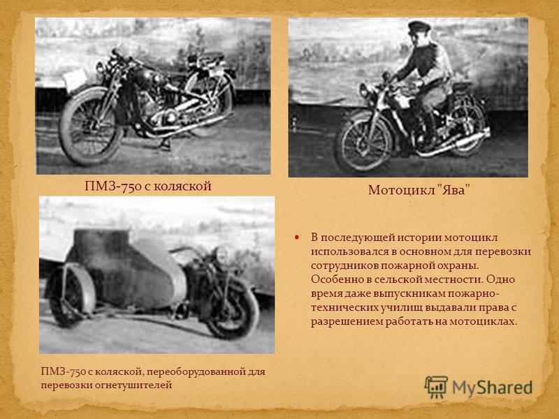 В последующей истории мотоцикл использовался в основном для перевозки сотрудников пожарной охраны. Особенно в сельской местности. Одно время даже выпускникам пожарно- технических училищ выдавали права с разрешением работать на мотоциклах. ПМЗ-750 с к