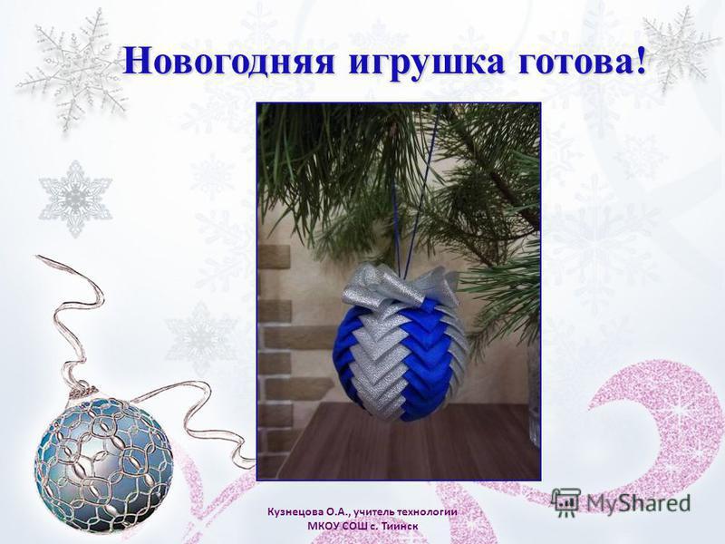Кузнецова О.А., учитель технологии МКОУ СОШ с. Тиинск Новогодняя игрушка готова!