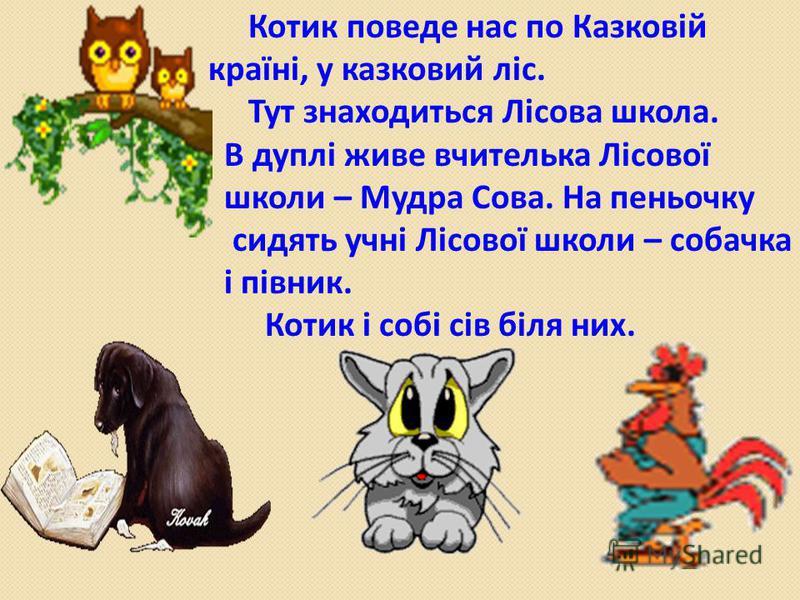 Котик поведе нас по Казковій країні, у казковий ліс. Тут знаходиться Лісова школа. В дуплі живе вчителька Лісової школи – Мудра Сова. На пеньочку сидять учні Лісової школи – собачка і півник. Котик і собі сів біля них.