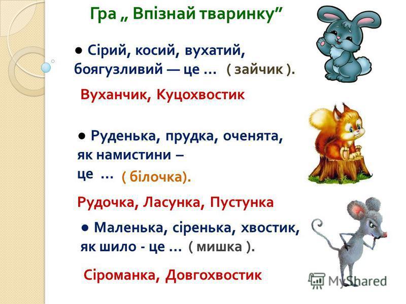 Гра Впізнай тваринку Сірий, косий, вухатий, боягузливий це … Руденька, прудка, оченята, як намистини – це … Маленька, сіренька, хвостик, як шило - це … Вуханчик, Куцохвостик ( зайчик ). Рудочка, Ласунка, Пустунка ( мишка ). Сіроманка, Довгохвостик (