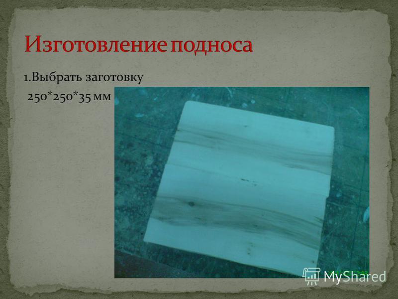 1. Выбрать заготовку 250*250*35 мм
