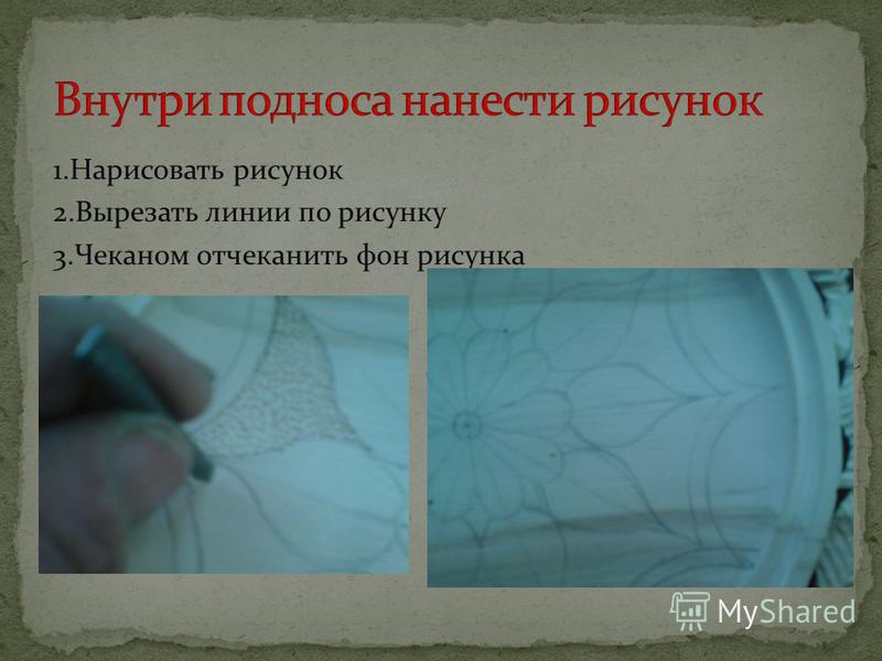 1. Нарисовать рисунок 2. Вырезать линии по рисунку 3. Чеканом отчеканить фон рисунка