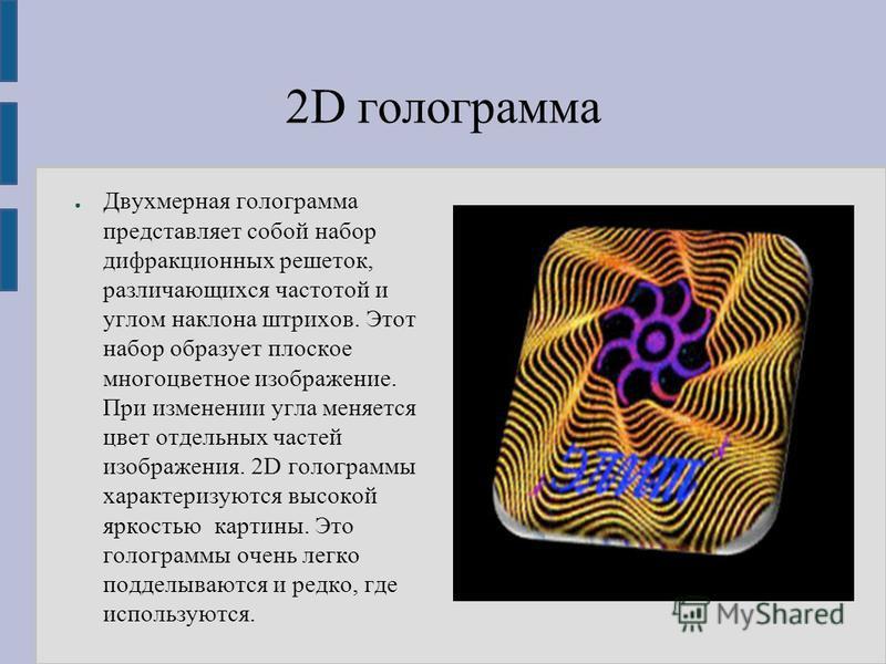 2D голограмма Двухмерная голограмма представляет собой набор дифракционных решеток, различающихся частотой и углом наклона штрихов. Этот набор образует плоское многоцветное изображение. При изменении угла меняется цвет отдельных частей изображения. 2