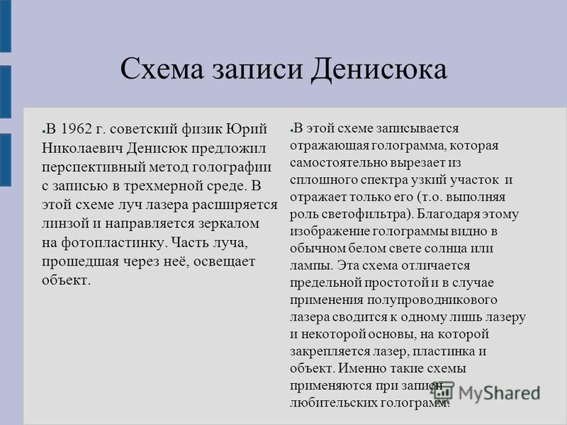 Схема записи Денисюка В 1962 г. советский физик Юрий Николаевич Денисюк предложил перспективный метод голографии с записью в трехмерной среде. В этой схеме луч лазера расширяется линзой и направляется зеркалом на фотопластинку. Часть луча, прошедшая