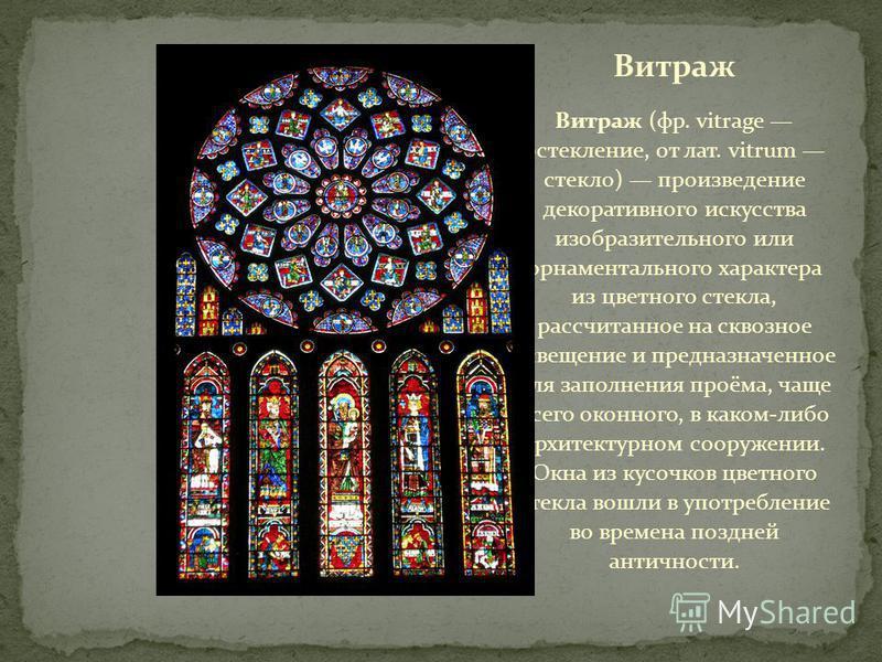 Витраж Витраж (фр. vitrage остекление, от лат. vitrum стекло) произведение декоративного искусства изобразительного или орнаментального характера из цветного стекла, рассчитанное на сквозное освещение и предназначенное для заполнения проёма, чаще все