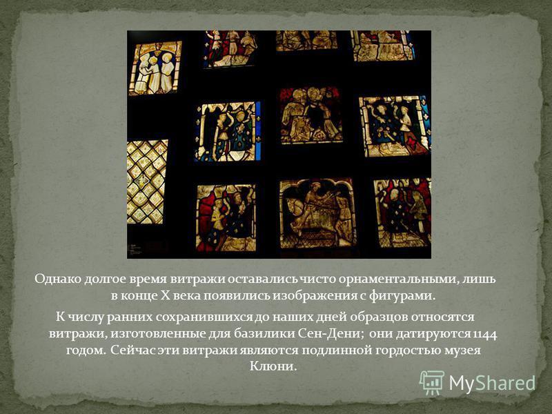 Однако долгое время витражи оставались чисто орнаментальными, лишь в конце X века появились изображения с фигурами. К числу ранних сохранившихся до наших дней образцов относятся витражи, изготовленные для базилики Сен-Дени; они датируются 1144 годом.