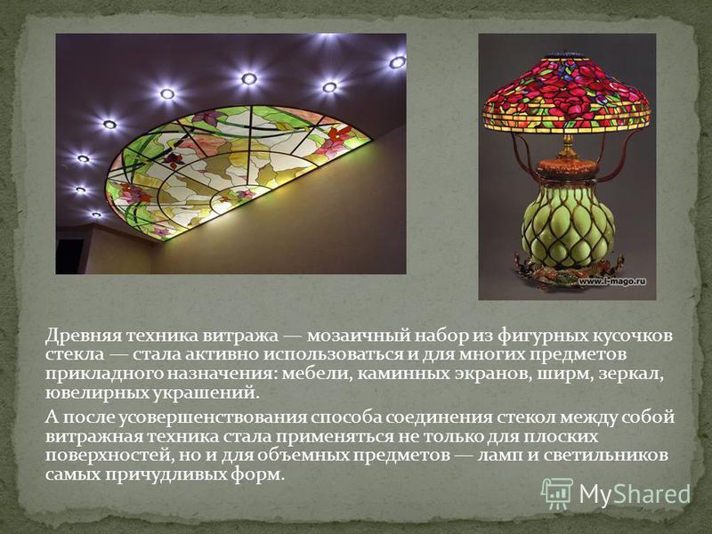 Древняя техника витража мозаичный набор из фигурных кусочков стекла стала активно использоваться и для многих предметов прикладного назначения: мебели, каминных экранов, ширм, зеркал, ювелирных украшений. А после усовершенствования способа соединения