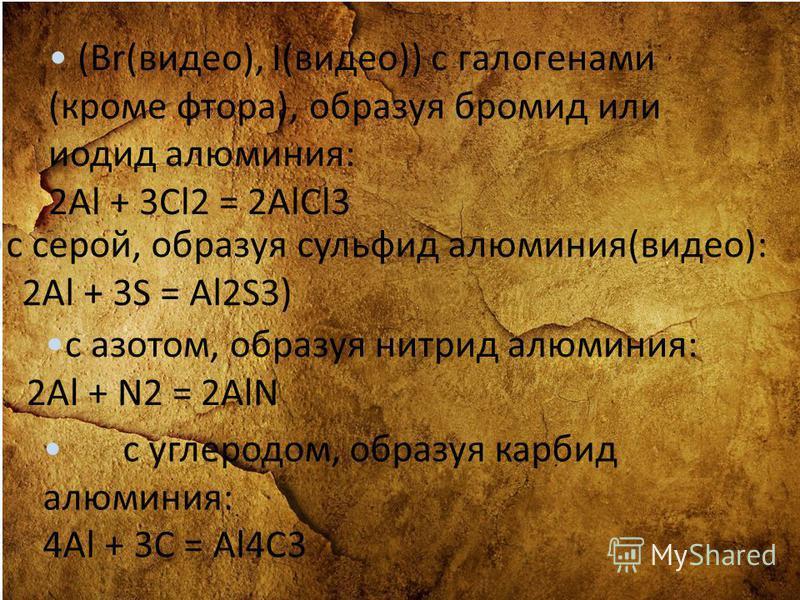 (Br(видео), I(видео)) с галогенами (кроме фтора), образуя бромид или иодид алюминия: 2Al + 3Cl2 = 2AlCl3 с серой, образуя сульфид алюминия(видео): 2Al + 3S = Al2S3) с азотом, образуя нитрид алюминия: 2Al + N2 = 2AlN с углеродом, образуя карбид алюмин