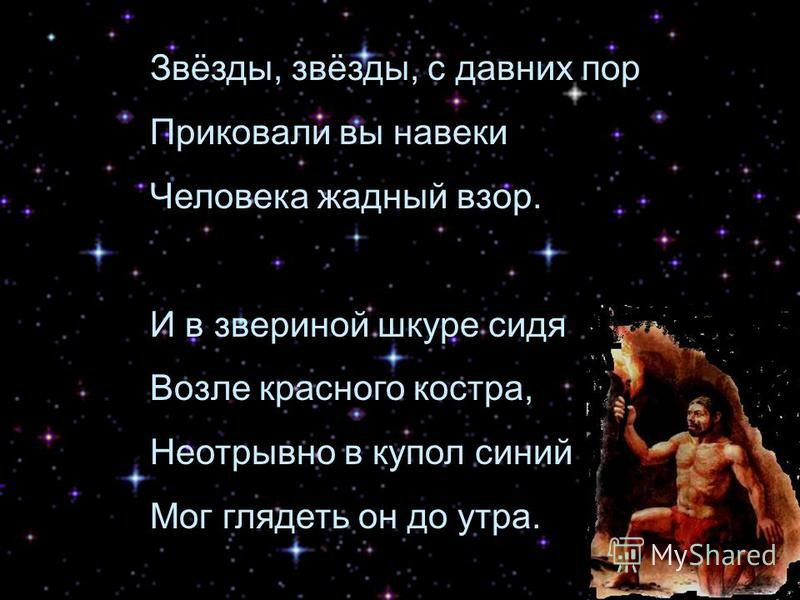 Звёзды, звёзды, с давних пор Приковали вы навеки Человека жадный взор. И в звериной шкуре сидя Возле красного костра, Неотрывно в купол синий Мог глядеть он до утра.
