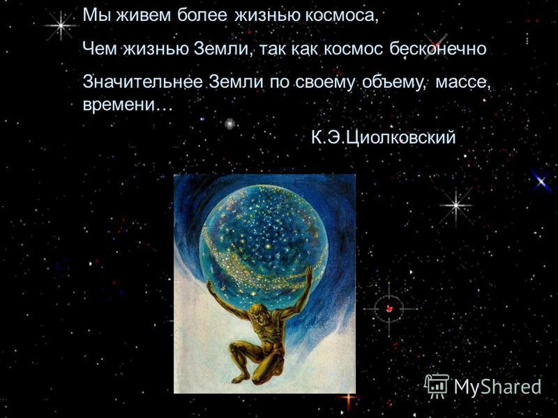 Мы живем более жизнью космоса, Чем жизнью Земли, так как космос бесконечно Значительнее Земли по своему объему, массе, времени… К.Э.Циолковский