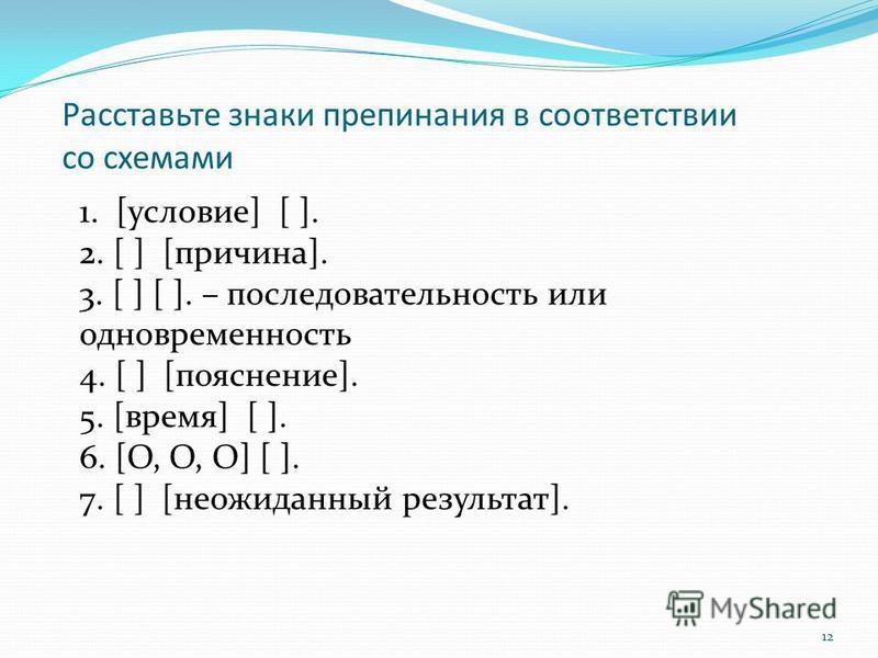 12 Расставьте знаки препинания в соответствии со схемами 1. [условие] [ ]. 2. [ ] [причина]. 3. [ ] [ ]. – последовательность или одновременность 4. [ ] [пояснение]. 5. [время] [ ]. 6. [О, О, О] [ ]. 7. [ ] [неожеданный результат].