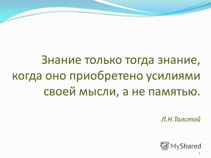 2 Знание только тогда знание, когда оно приобретено усилиями своей мысли, а не памятью. Л.Н.Толстой