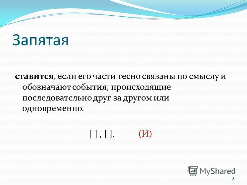 8 Запятая ставится, если его части тесно связаны по смыслу и обозначают события, происходящие последовательно друг за другом или одновременно. [ ], [ ]. (И)