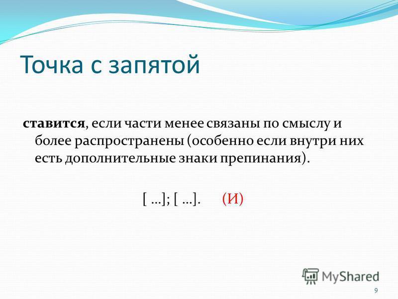 9 Точка с запятой ставится, если части менее связаны по смыслу и более распространены (особенно если внутри них есть дополнительные знаки препинания). [ …]; [ …].(И)