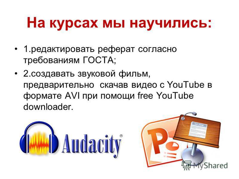 На курсах мы научились: 1. редактировать реферат согласно требованиям ГОСТА; 2. создавать звуковой фильм, предварительно скачав видео с YouTube в формате AVI при помощи free YouTube downloader.