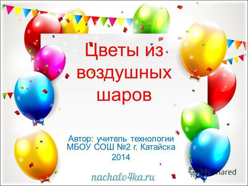 Цветы из воздушных шаров Автор: учитель технологии МБОУ СОШ 2 г. Катайска 2014