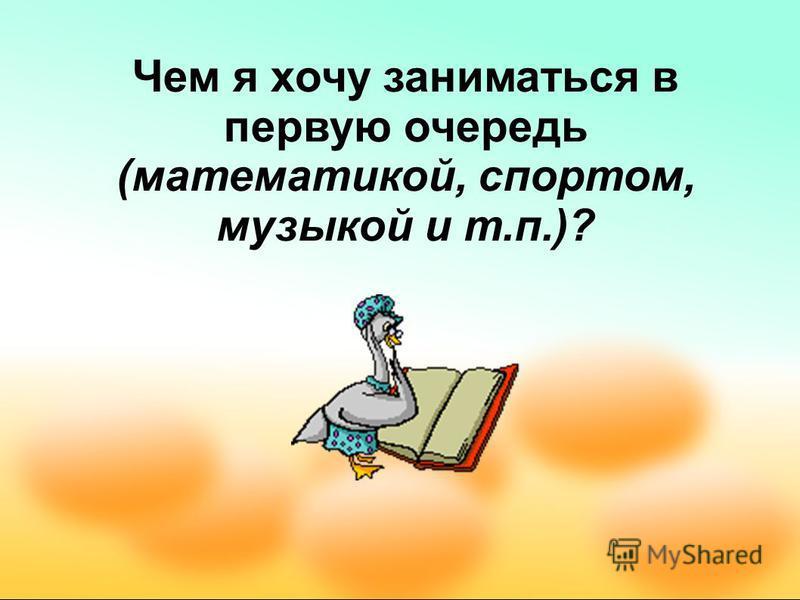 Чем я хочу заниматься в первую очередь (математикой, спортом, музыкой и т.п.)?