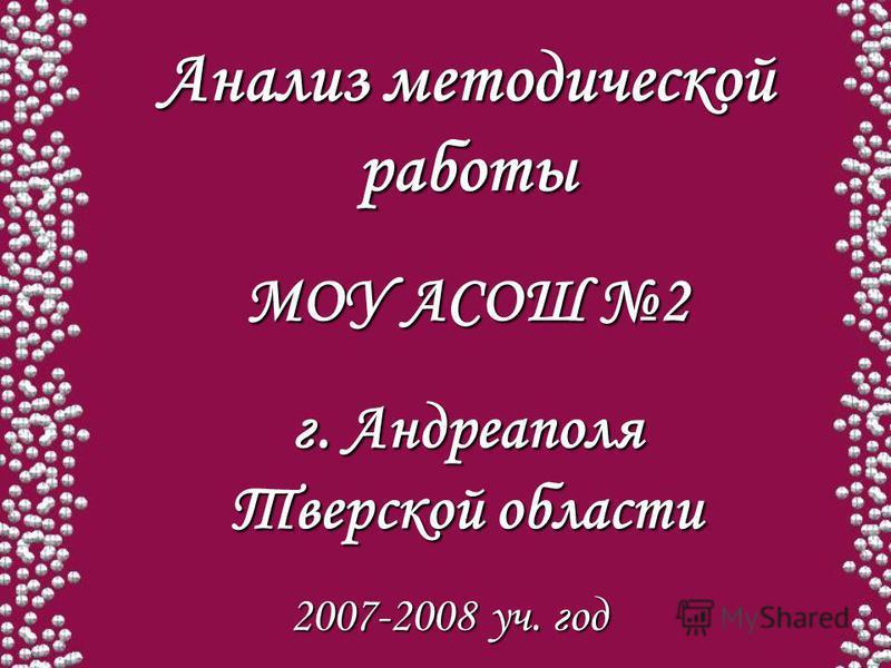 Анализ методической работы МОУ АСОШ 2 г. Андреаполя Тверской области 2007-2008 уч. год