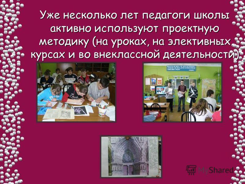 Уже несколько лет педагоги школы активно используют проектную методику (на уроках, на элективных курсах и во внеклассной деятельности)