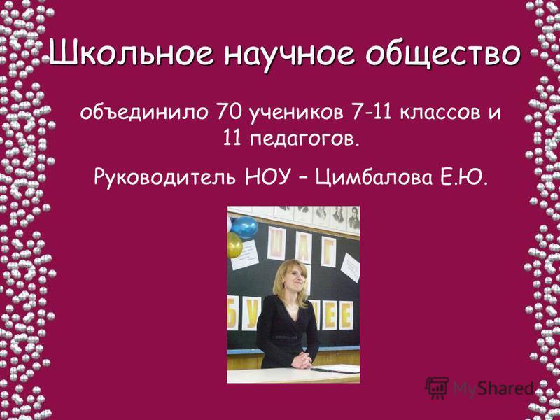 Школьное научное общество Школьное научное общество объединило 70 учеников 7-11 классов и 11 педагогов. Руководитель НОУ – Цимбалова Е.Ю.
