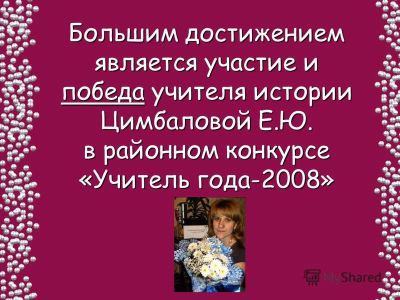 Большим достижением является участие и победа учителя истории Цимбаловой Е.Ю. в районном конкурсе «Учитель года-2008»