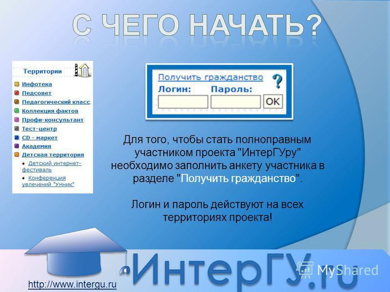 Для того, чтобы стать полноправным участником проекта Интер ГУру необходимо заполнить анкету участника в разделе Получить гражданство. Логин и пароль действуют на всех территориях проекта! http://www.intergu.ru