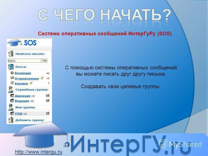 Система оперативных сообщений Интер ГуРу (SOS) С помощью системы оперативных сообщений вы можете писать друг другу письма. Создавать свои целевые группы. http://www.intergu.ru