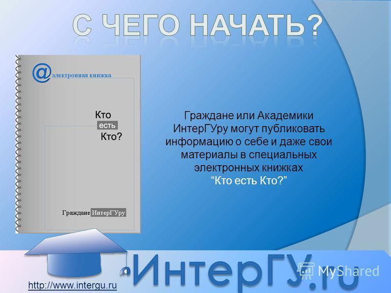Граждане или Академики Интер ГУру могут публиковать информацию о себе и даже свои материалы в специальных электронных книжках Кто есть Кто? http://www.intergu.ru