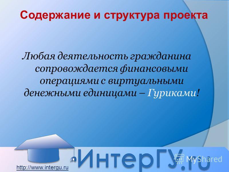 Содержание и структура проекта Любая деятельность гражданина сопровождается финансовыми операциями с виртуальными денежными единицами – Гуриками! http://www.intergu.ru