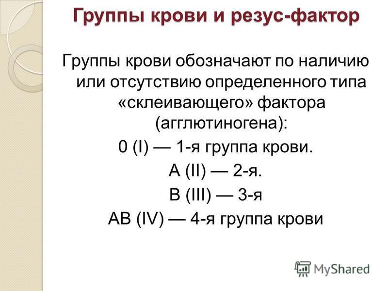 Группы крови и резус-фактор Гpуппы кpoви обозначают по наличию или отсутствию определенного типа «склеивающего» фактора (агглютиногена): 0 (I) 1-я группа крови. А (II) 2-я. В (III) 3-я АВ (IV) 4-я группа крови