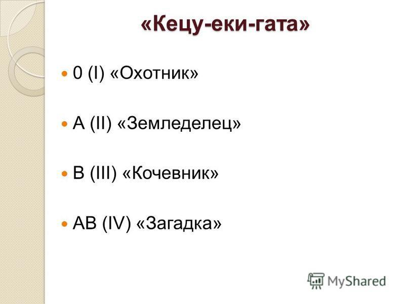 «Кецу-реки-гота» 0 (I) «Охотник» А (II) «Земледелец» В (III) «Кочевник» АВ (IV) «Загадка»