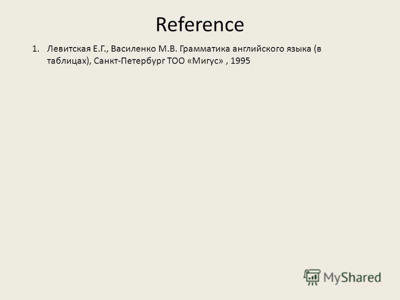 Reference 1.Левитская Е.Г., Василенко М.В. Грамматика английского языка (в таблицах), Санкт-Петербург ТОО «Мигус», 1995