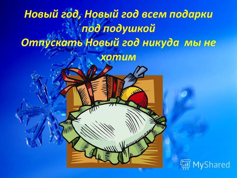 Новый год, Новый год всем подарки под подушкой Отпускать Новый год никуда мы не хотим