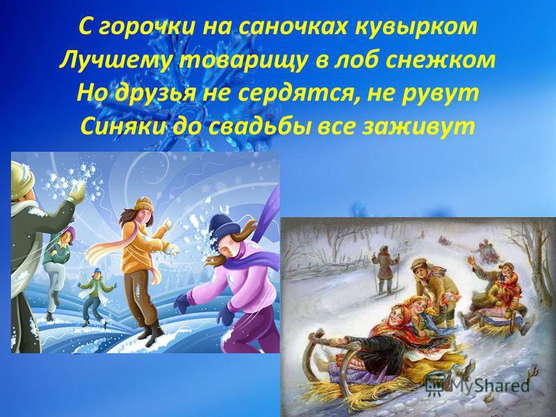 С горочки на саночках кувырком Лучшему товарищу в лоб снежком Но друзья не сердятся, не рвут Синяки до свадьбы все заживут