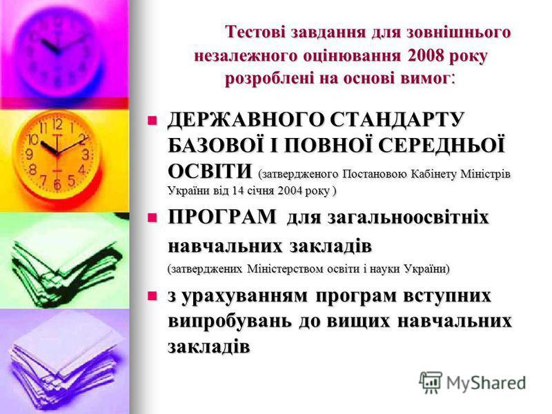 Тестові завдання для зовнішнього незалежного оцінювання 2008 року розроблені на основі вимог : ДЕРЖАВНОГО СТАНДАРТУ БАЗОВОЇ І ПОВНОЇ СЕРЕДНЬОЇ ОСВІТИ (затвердженого Постановою Кабінету Міністрів України від 14 січня 2004 року ) ДЕРЖАВНОГО СТАНДАРТУ Б