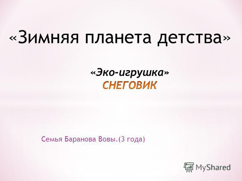 Семья Баранова Вовы.(3 года) «Зимняя планета детства»