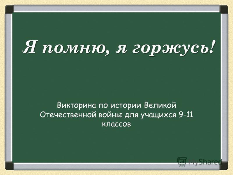 Я помню, я горжусь! Викторина по истории Великой Отечественной войны для учащихся 9-11 классов