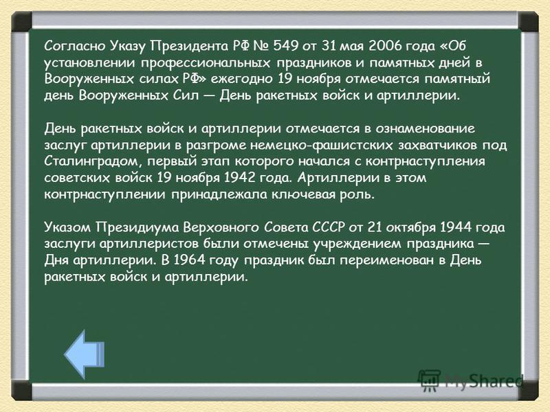 Согласно Указу Президента РФ 549 от 31 мая 2006 года «Об установлении профессиональных праздников и памятных дней в Вооруженных силах РФ» ежегодно 19 ноября отмечается памятный день Вооруженных Сил День ракетных войск и артиллерии. День ракетных войс