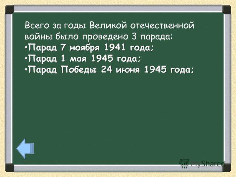 Всего за годы Великой отечественной войны было проведено 3 парада: Парад 7 ноября 1941 года; Парад 7 ноября 1941 года; Парад 1 мая 1945 года; Парад 1 мая 1945 года; Парад Победы 24 июня 1945 года; Парад Победы 24 июня 1945 года;