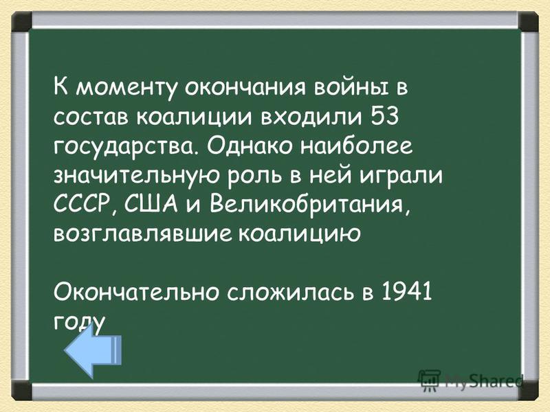 К моменту окончания войны в состав коалиции входили 53 государства. Однако наиболее значительную роль в ней играли СССР, США и Великобритания, возглавлявшие коалицию Окончательно сложилась в 1941 году