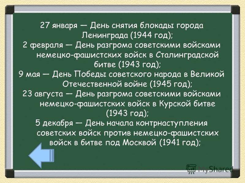 27 января День снятия блокады города Ленинграда (1944 год); 2 февраля День разгрома советскими войсками немецко-фашистских войск в Сталинградской битве (1943 год); 9 мая День Победы советского народа в Великой Отечественной войне (1945 год); 23 авгус