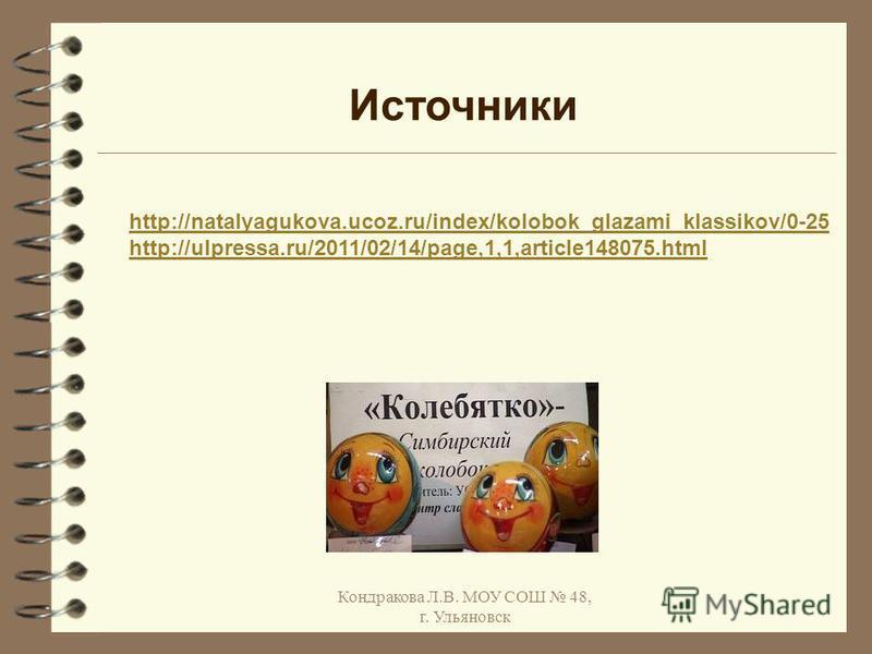 Кондракова Л.В. МОУ СОШ 48, г. Ульяновск http://natalyagukova.ucoz.ru/index/kolobok_glazami_klassikov/0-25 http://ulpressa.ru/2011/02/14/page,1,1,article148075. html Источники