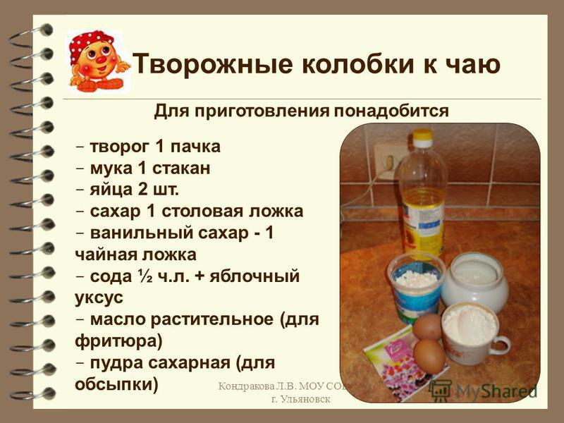 Кондракова Л.В. МОУ СОШ 48, г. Ульяновск Творожные колобки к чаю - творог 1 пачка - мука 1 стакан - яйца 2 шт. - сахар 1 столовая ложка - ванильный сахар - 1 чайная ложка - сода ½ ч.л. + яблочный уксус - масло растительное (для фритюра) - пудра сахар