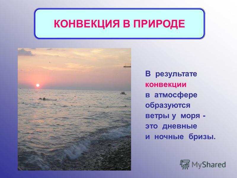 В результате конвекции в атмосфере образуются ветры у моря - это дневные и ночные бризы. КОНВЕКЦИЯ В ПРИРОДЕ