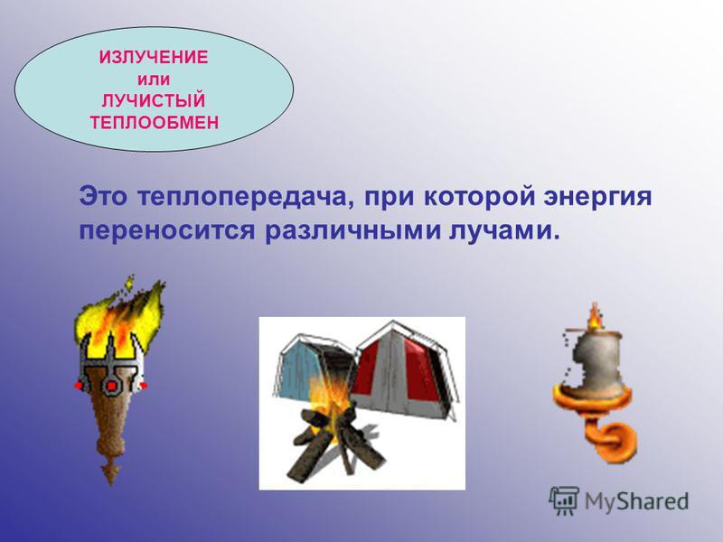 ИЗЛУЧЕНИЕ или ЛУЧИСТЫЙ ТЕПЛООБМЕН Это теплопередача, при которой энергия переносится различными лучами.