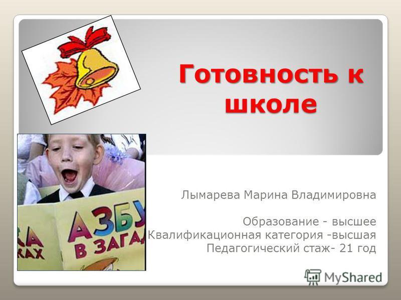 Готовность к школе Лымарева Марина Владимировна Образование - высшее Квалификационная категория -высшая Педагогический стаж- 21 год